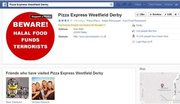 """Beware! Halal food funds terrorists"" is currently an image on facebook for pizza express in Westfield, Derby This is a screen grab of the site/image/message https://www.facebook.com/#!/pages/Pizza-Express-Westfield-Derby/113554428722004?rf=124526694276256"